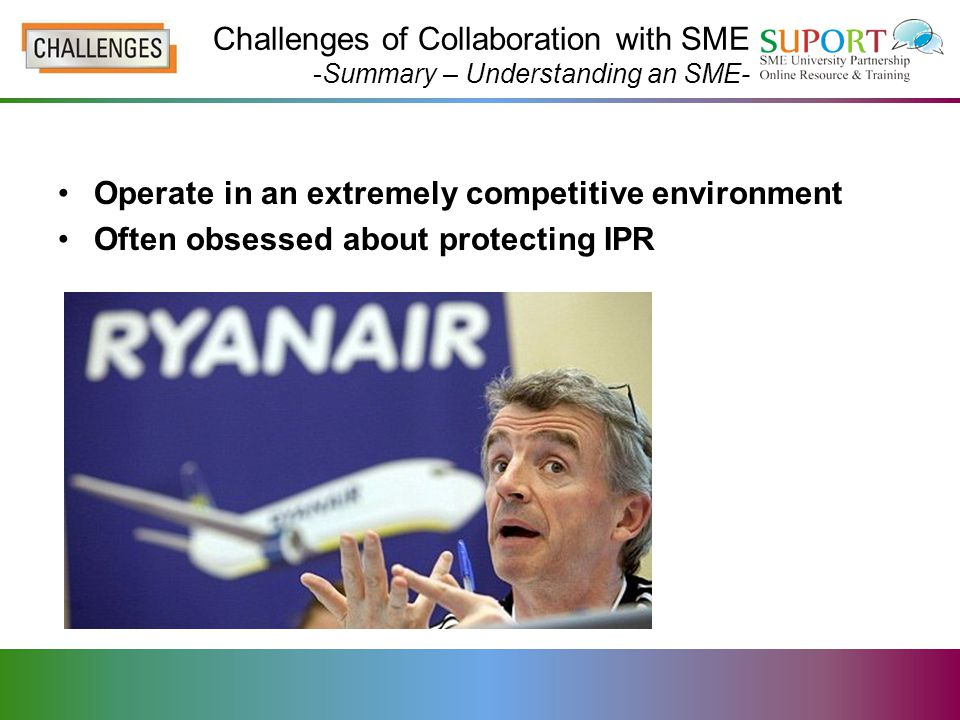 Operate in an extremely competitive environment Often obsessed about protecting IPR Challenges of Collaboration with SME -Summary – Understanding an SME-