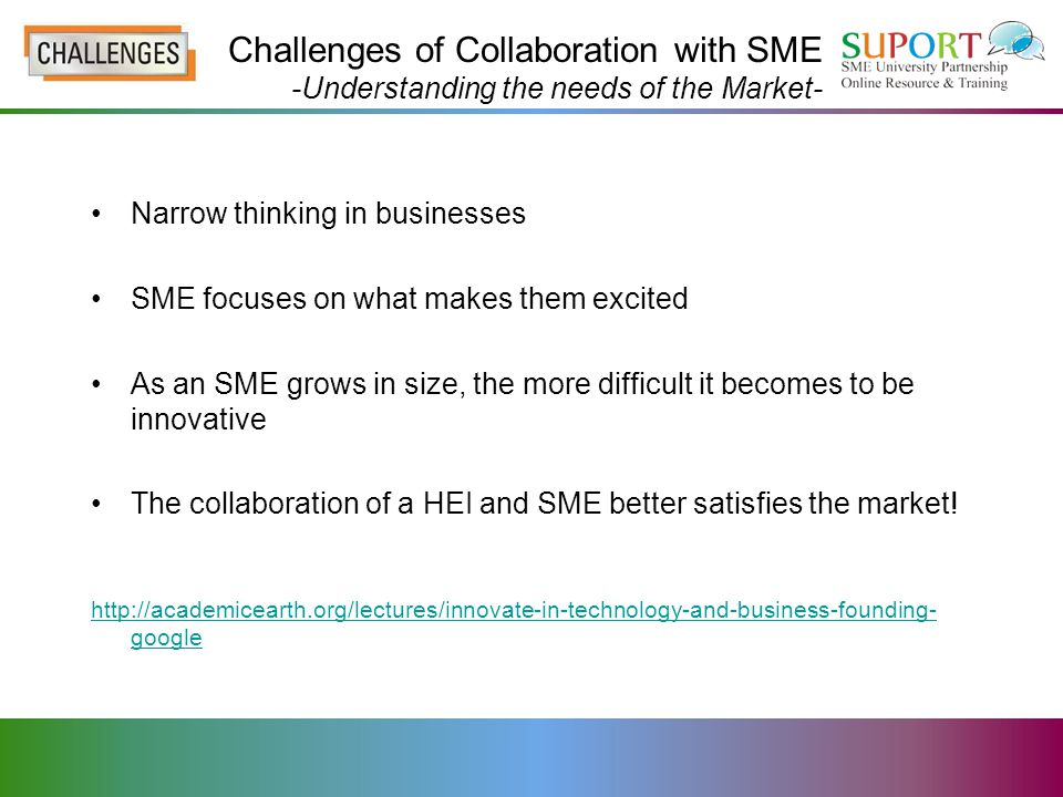 Challenges of Collaboration with SME -Understanding the needs of the Market- Narrow thinking in businesses SME focuses on what makes them excited As an SME grows in size, the more difficult it becomes to be innovative The collaboration of a HEI and SME better satisfies the market.