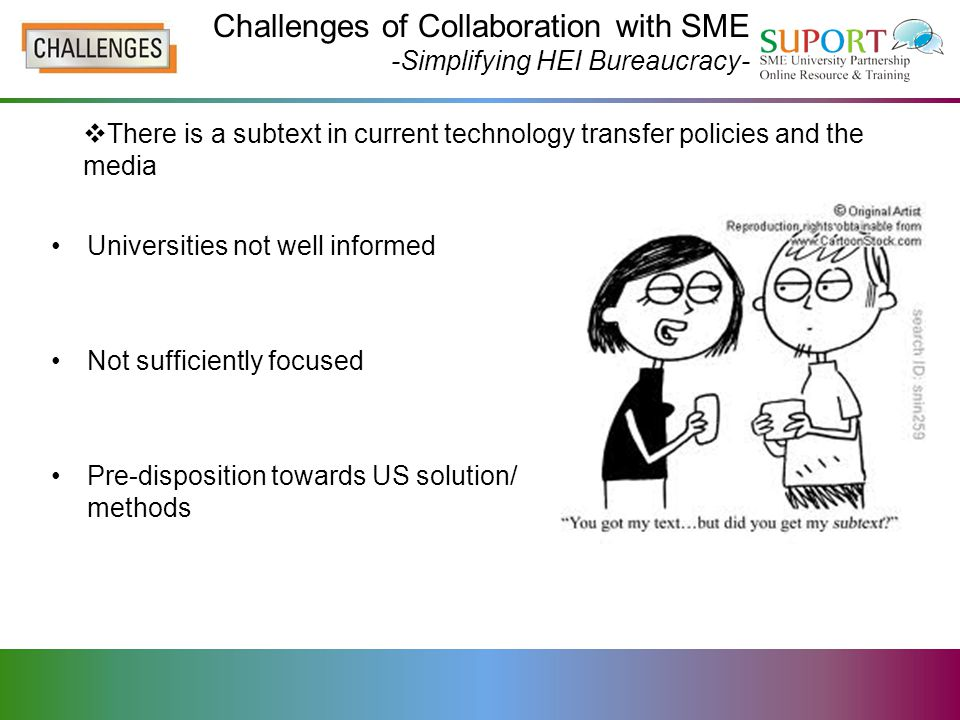 Challenges of Collaboration with SME -Simplifying HEI Bureaucracy- Universities not well informed Not sufficiently focused Pre-disposition towards US solution/ methods  There is a subtext in current technology transfer policies and the media