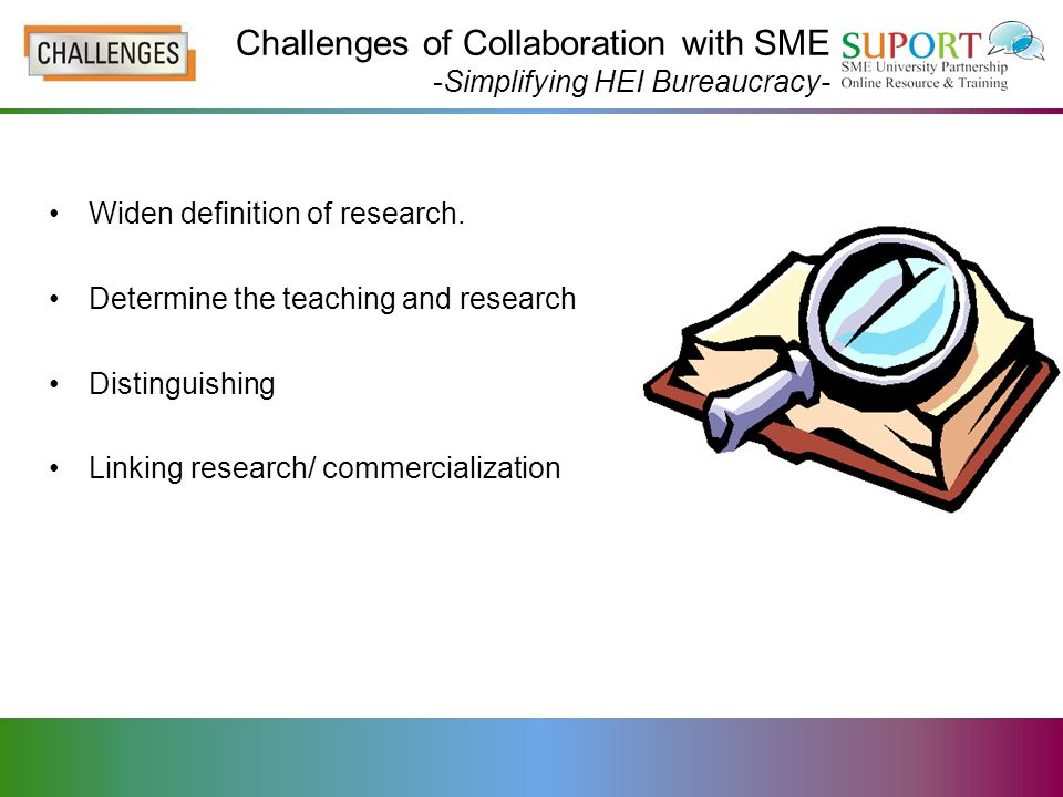 Challenges of Collaboration with SME -Simplifying HEI Bureaucracy- Widen definition of research.