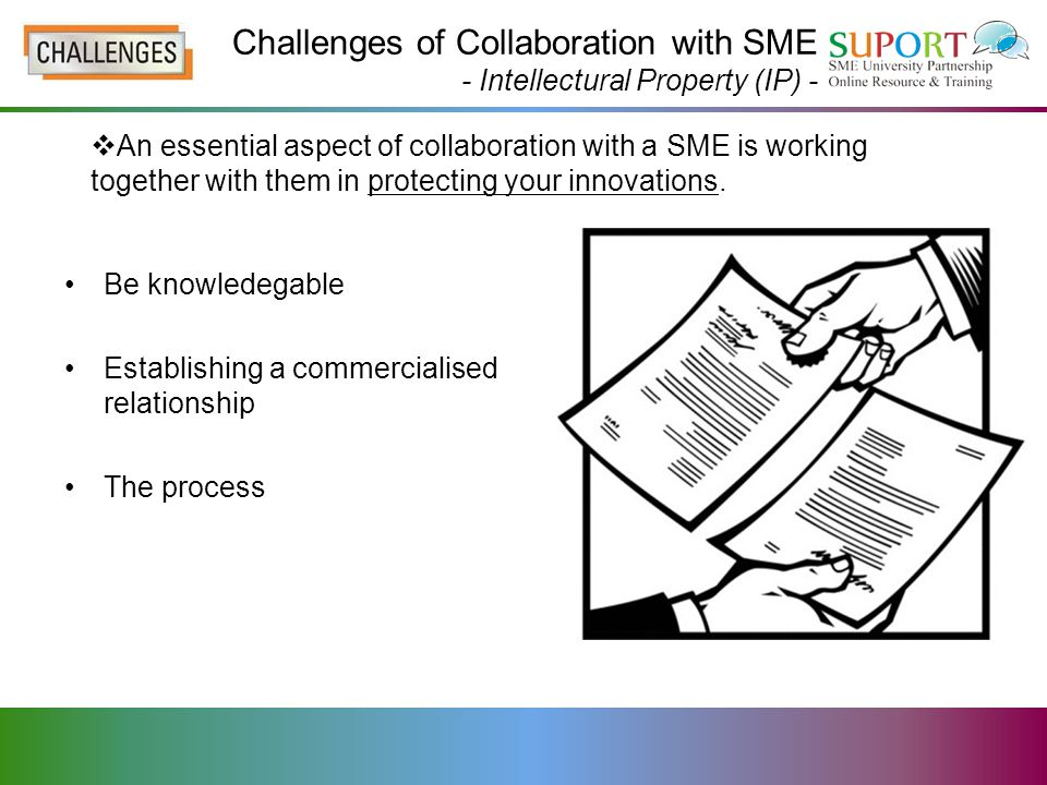 Be knowledegable Establishing a commercialised relationship The process  An essential aspect of collaboration with a SME is working together with them in protecting your innovations.