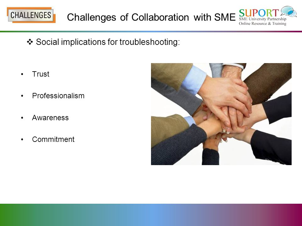 Usually strong connection to particular region – may be culturally constrained Challenges of Collaboration with SME -Summary – Understanding an SME-