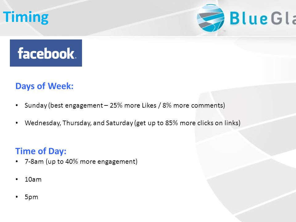 Days of Week: Sunday (best engagement – 25% more Likes / 8% more comments) Wednesday, Thursday, and Saturday (get up to 85% more clicks on links) Time of Day: 7-8am (up to 40% more engagement) 10am 5pm Timing