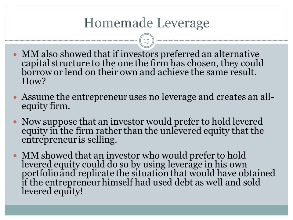 MM also showed that if investors preferred an alternative capital structure to the one the firm has chosen, they could borrow or lend on their own and achieve the same result.