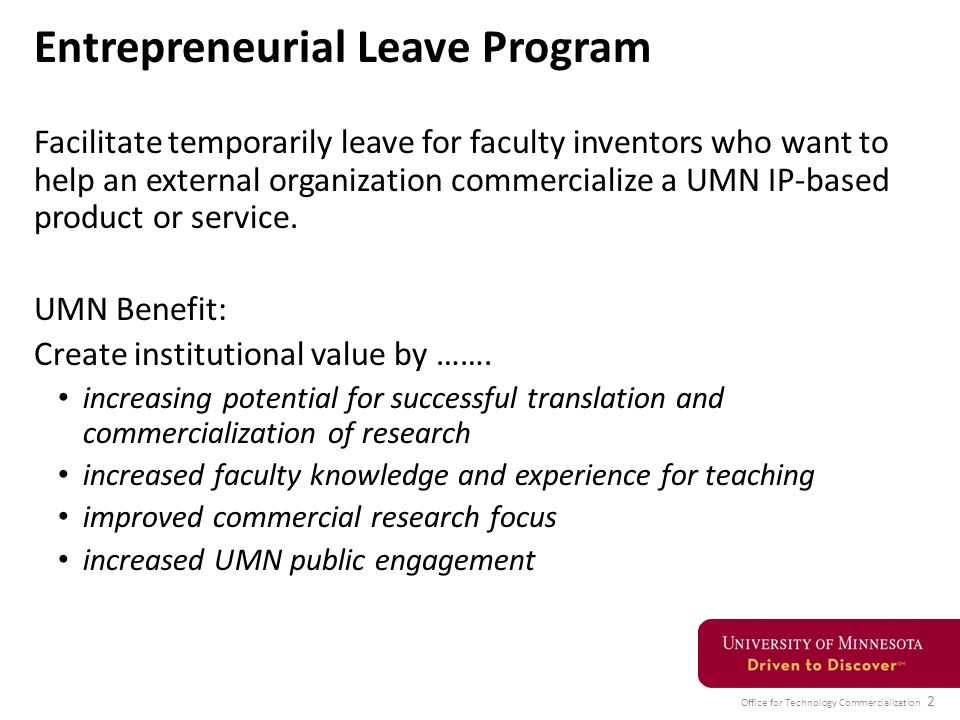 Office for Technology Commercialization 2 Entrepreneurial Leave Program Facilitate temporarily leave for faculty inventors who want to help an external organization commercialize a UMN IP-based product or service.