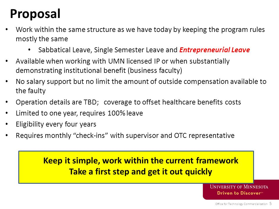 Office for Technology Commercialization 5 Proposal Work within the same structure as we have today by keeping the program rules mostly the same Sabbatical Leave, Single Semester Leave and Entrepreneurial Leave Available when working with UMN licensed IP or when substantially demonstrating institutional benefit (business faculty) No salary support but no limit the amount of outside compensation available to the faulty Operation details are TBD; coverage to offset healthcare benefits costs Limited to one year, requires 100% leave Eligibility every four years Requires monthly check-ins with supervisor and OTC representative Keep it simple, work within the current framework Take a first step and get it out quickly
