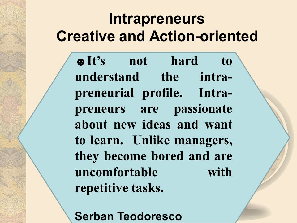 Intrapreneurs Creative and Action-oriented ☻ It's not hard to understand the intra- preneurial profile.