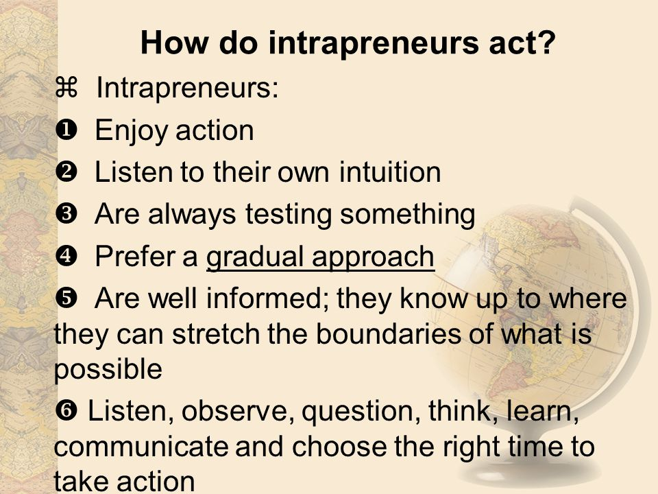 How do intrapreneurs act?  Intrapreneurs:  Enjoy action  Listen to their own intuition  Are always testing something  Prefer a gradual approach 