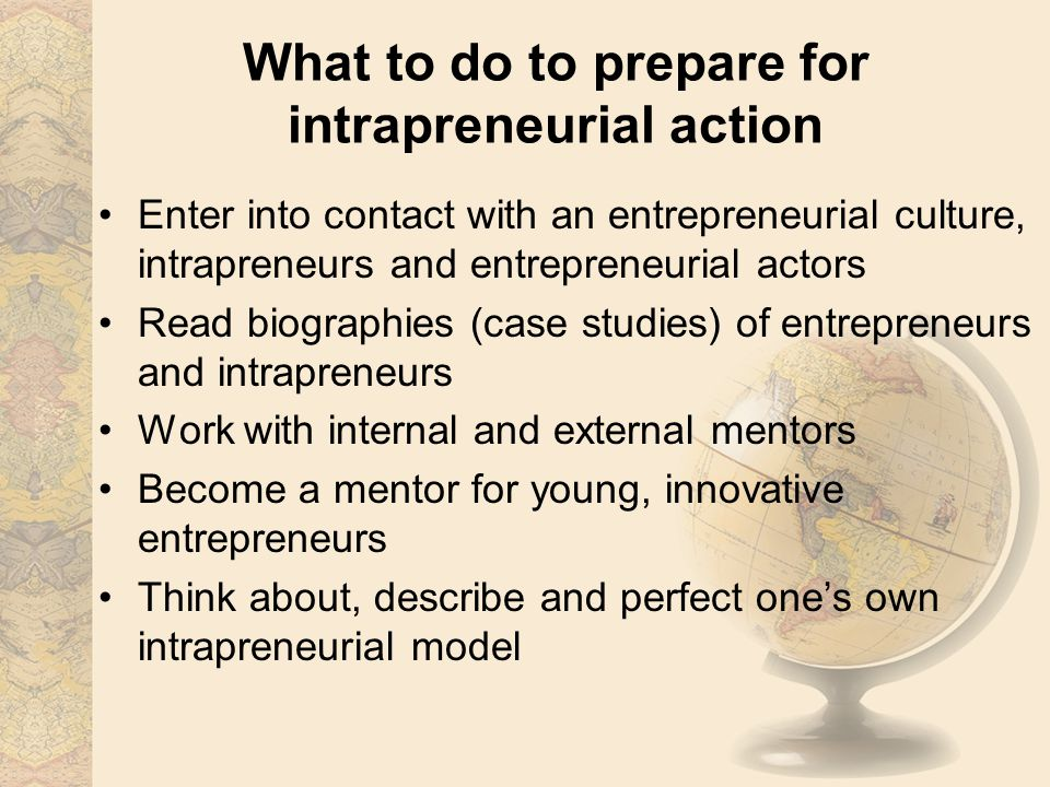 What to do to prepare for intrapreneurial action Enter into contact with an entrepreneurial culture, intrapreneurs and entrepreneurial actors Read biographies (case studies) of entrepreneurs and intrapreneurs Work with internal and external mentors Become a mentor for young, innovative entrepreneurs Think about, describe and perfect one's own intrapreneurial model