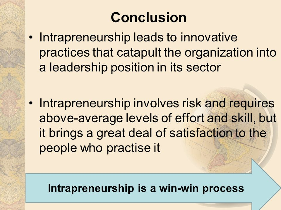 Conclusion Intrapreneurship leads to innovative practices that catapult the organization into a leadership position in its sector Intrapreneurship involves risk and requires above-average levels of effort and skill, but it brings a great deal of satisfaction to the people who practise it Intrapreneurship is a win-win process