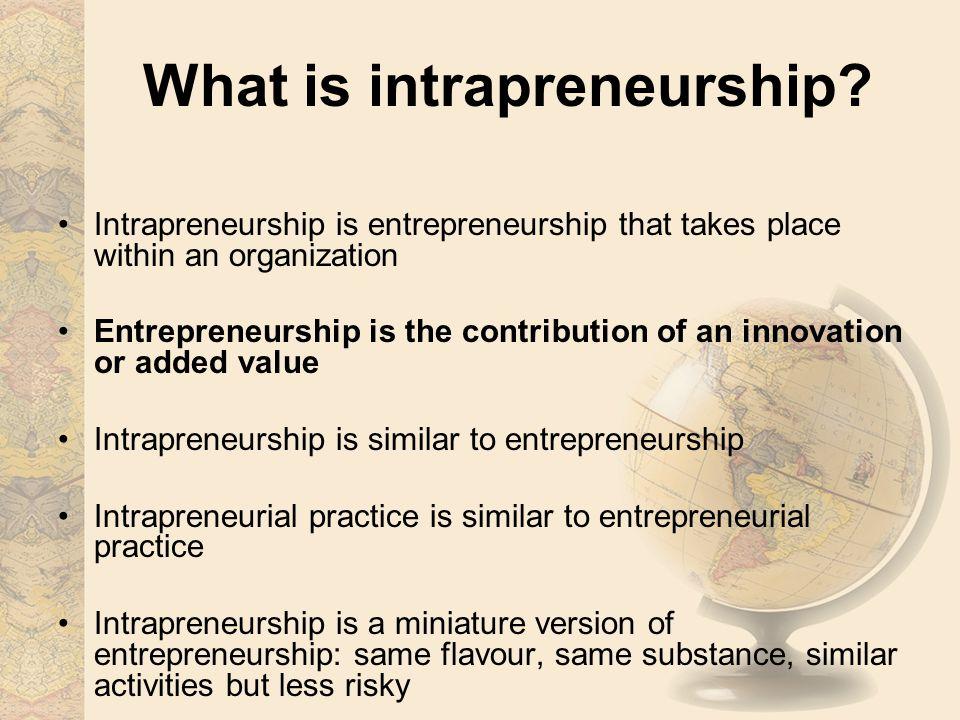 What is intrapreneurship? Intrapreneurship is entrepreneurship that takes place within an organization Entrepreneurship is the contribution of an inno