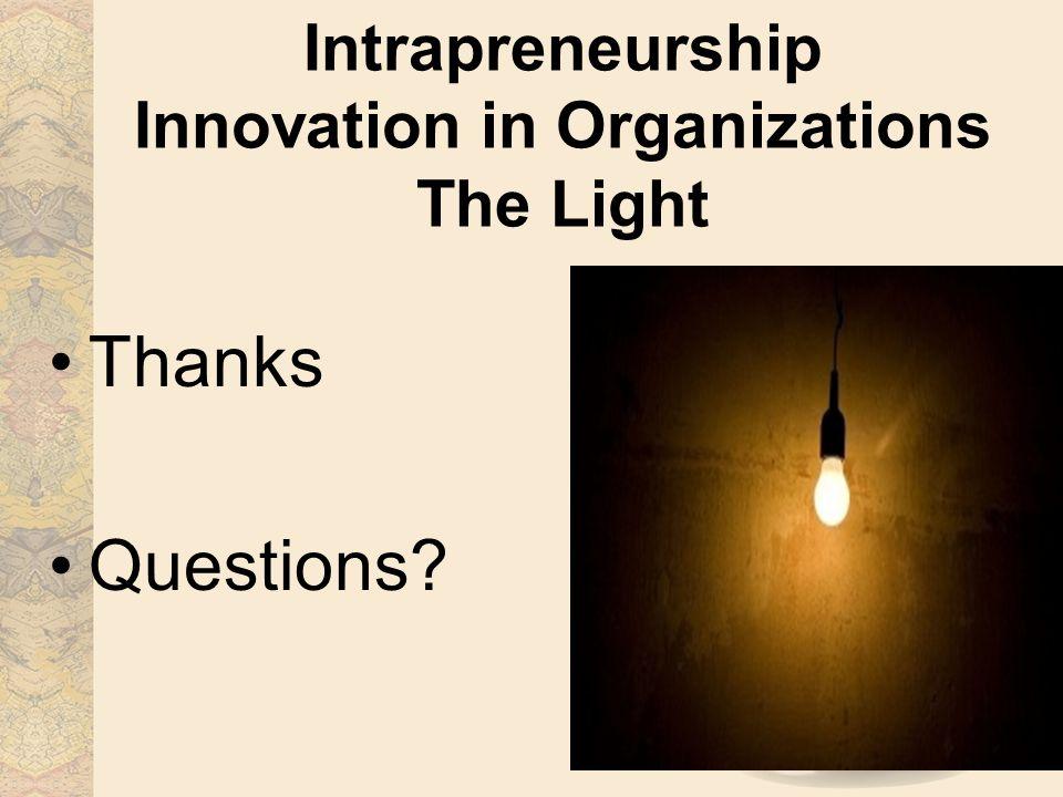 Intrapreneurship Innovation in Organizations The Light Thanks Questions?
