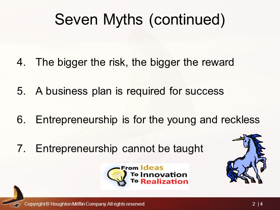 Copyright © Houghton Mifflin Company. All rights reserved.2 | 4 Seven Myths (continued) 4.The bigger the risk, the bigger the reward 5.A business plan