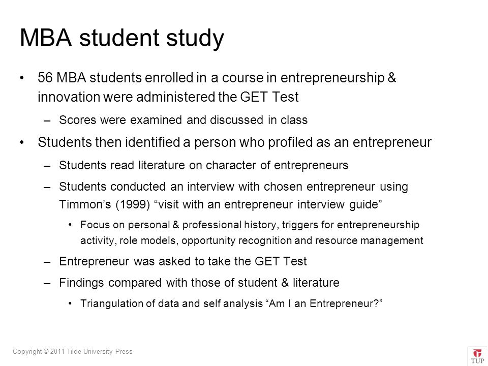 Copyright © 2011 Tilde University Press MBA student study 56 MBA students enrolled in a course in entrepreneurship & innovation were administered the GET Test –Scores were examined and discussed in class Students then identified a person who profiled as an entrepreneur –Students read literature on character of entrepreneurs –Students conducted an interview with chosen entrepreneur using Timmon's (1999) visit with an entrepreneur interview guide Focus on personal & professional history, triggers for entrepreneurship activity, role models, opportunity recognition and resource management –Entrepreneur was asked to take the GET Test –Findings compared with those of student & literature Triangulation of data and self analysis Am I an Entrepreneur