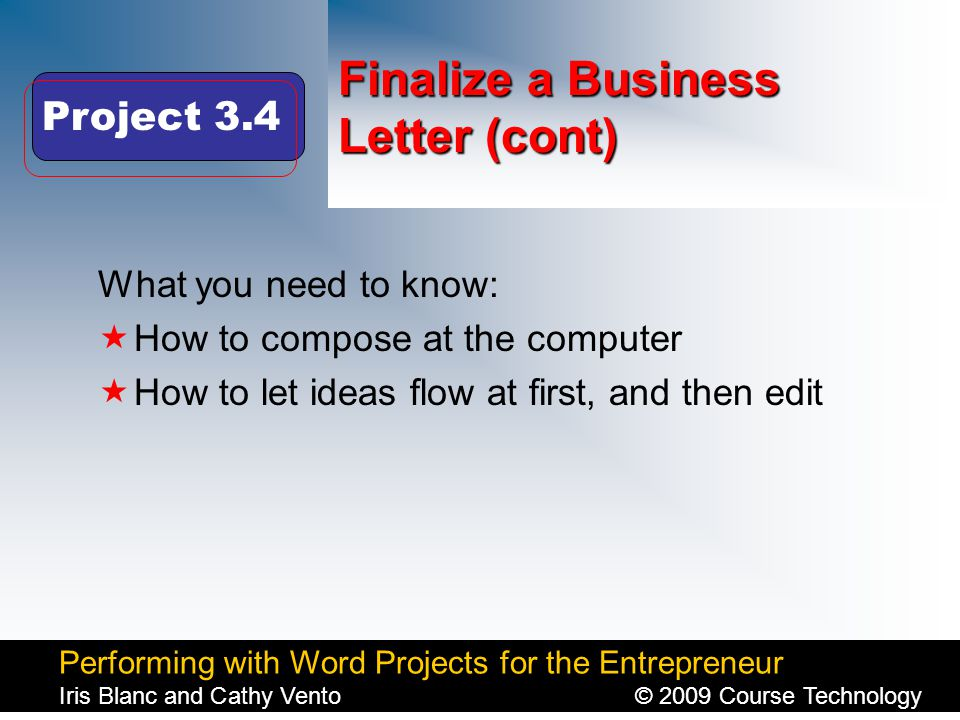 Performing with Word Projects for the Entrepreneur Iris Blanc and Cathy Vento© 2009 Course Technology Click to edit Master title style Finalize a Business Letter (cont) What you need to know:  How to compose at the computer  How to let ideas flow at first, and then edit Project 3.4