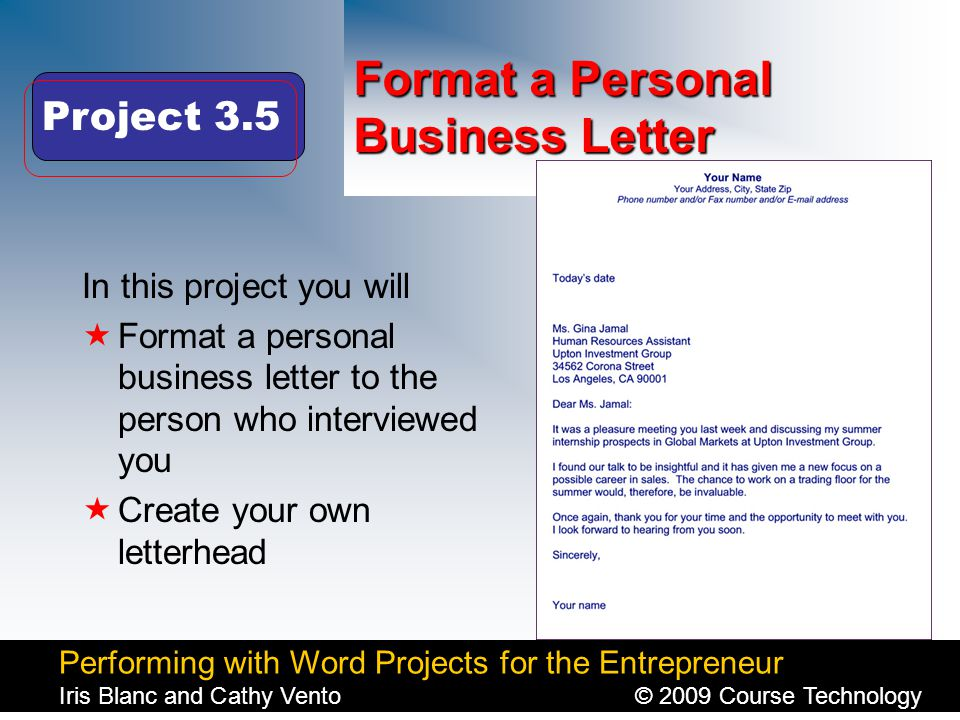 Performing with Word Projects for the Entrepreneur Iris Blanc and Cathy Vento© 2009 Course Technology Click to edit Master title style Format a Personal Business Letter In this project you will  Format a personal business letter to the person who interviewed you  Create your own letterhead Project 3.5