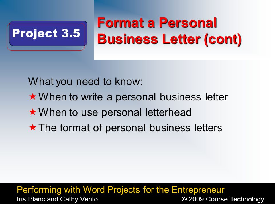 Performing with Word Projects for the Entrepreneur Iris Blanc and Cathy Vento© 2009 Course Technology Click to edit Master title style Format a Personal Business Letter (cont) What you need to know:  When to write a personal business letter  When to use personal letterhead  The format of personal business letters Project 3.5