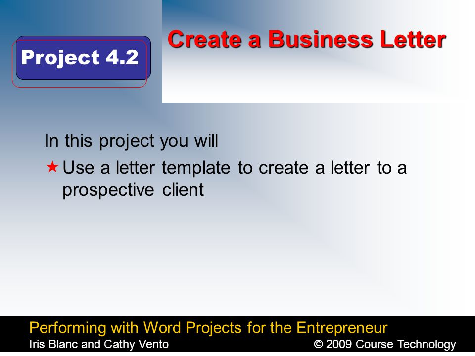Performing with Word Projects for the Entrepreneur Iris Blanc and Cathy Vento© 2009 Course Technology Click to edit Master title style Create a Business Letter In this project you will  Use a letter template to create a letter to a prospective client Project 4.2