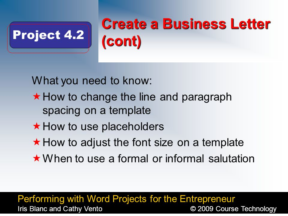Performing with Word Projects for the Entrepreneur Iris Blanc and Cathy Vento© 2009 Course Technology Click to edit Master title style Create a Business Letter (cont) What you need to know:  How to change the line and paragraph spacing on a template  How to use placeholders  How to adjust the font size on a template  When to use a formal or informal salutation Project 4.2