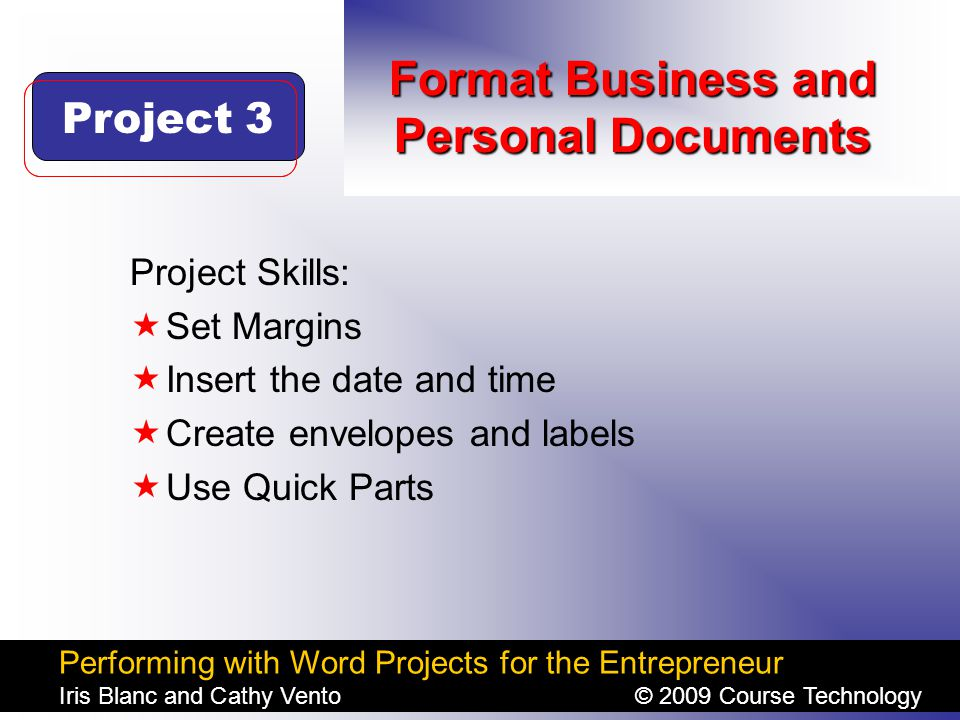 Performing with Word Projects for the Entrepreneur Iris Blanc and Cathy Vento© 2009 Course Technology Click to edit Master title style Format Business and Personal Documents Project Skills:  Set Margins  Insert the date and time  Create envelopes and labels  Use Quick Parts Project 3
