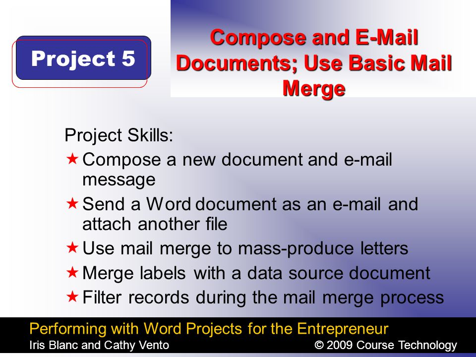 Performing with Word Projects for the Entrepreneur Iris Blanc and Cathy Vento© 2009 Course Technology Click to edit Master title style Compose and E-Mail Documents; Use Basic Mail Merge Project Skills:  Compose a new document and e-mail message  Send a Word document as an e-mail and attach another file  Use mail merge to mass-produce letters  Merge labels with a data source document  Filter records during the mail merge process Project 5