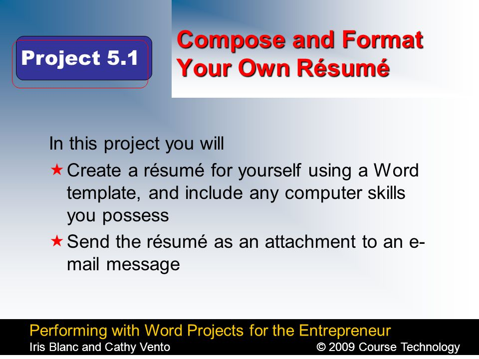 Performing with Word Projects for the Entrepreneur Iris Blanc and Cathy Vento© 2009 Course Technology Click to edit Master title style Compose and Format Your Own Résumé In this project you will  Create a résumé for yourself using a Word template, and include any computer skills you possess  Send the résumé as an attachment to an e- mail message Project 5.1