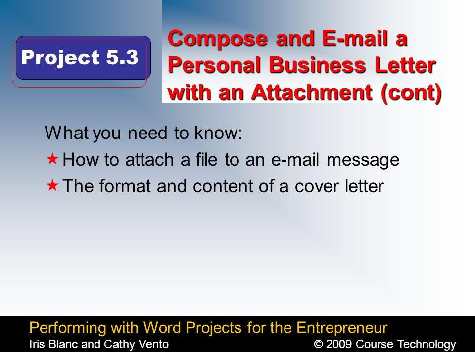 Performing with Word Projects for the Entrepreneur Iris Blanc and Cathy Vento© 2009 Course Technology Click to edit Master title style Compose and E-mail a Personal Business Letter with an Attachment (cont) What you need to know:  How to attach a file to an e-mail message  The format and content of a cover letter Project 5.3