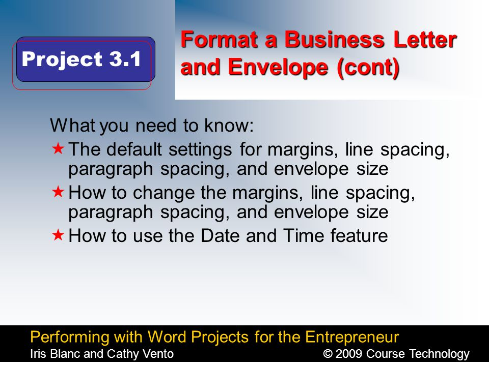 Performing with Word Projects for the Entrepreneur Iris Blanc and Cathy Vento© 2009 Course Technology Click to edit Master title style Format a Business Letter and Envelope (cont) What you need to know:  The default settings for margins, line spacing, paragraph spacing, and envelope size  How to change the margins, line spacing, paragraph spacing, and envelope size  How to use the Date and Time feature Project 3.1