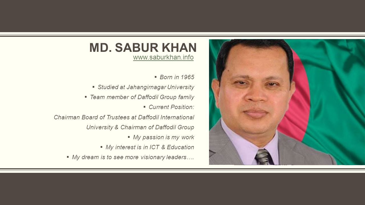 MD. SABUR KHAN  Born in 1965  Studied at Jahangirnagar University  Team member of Daffodil Group family  Current Position: Chairman Board of Trust