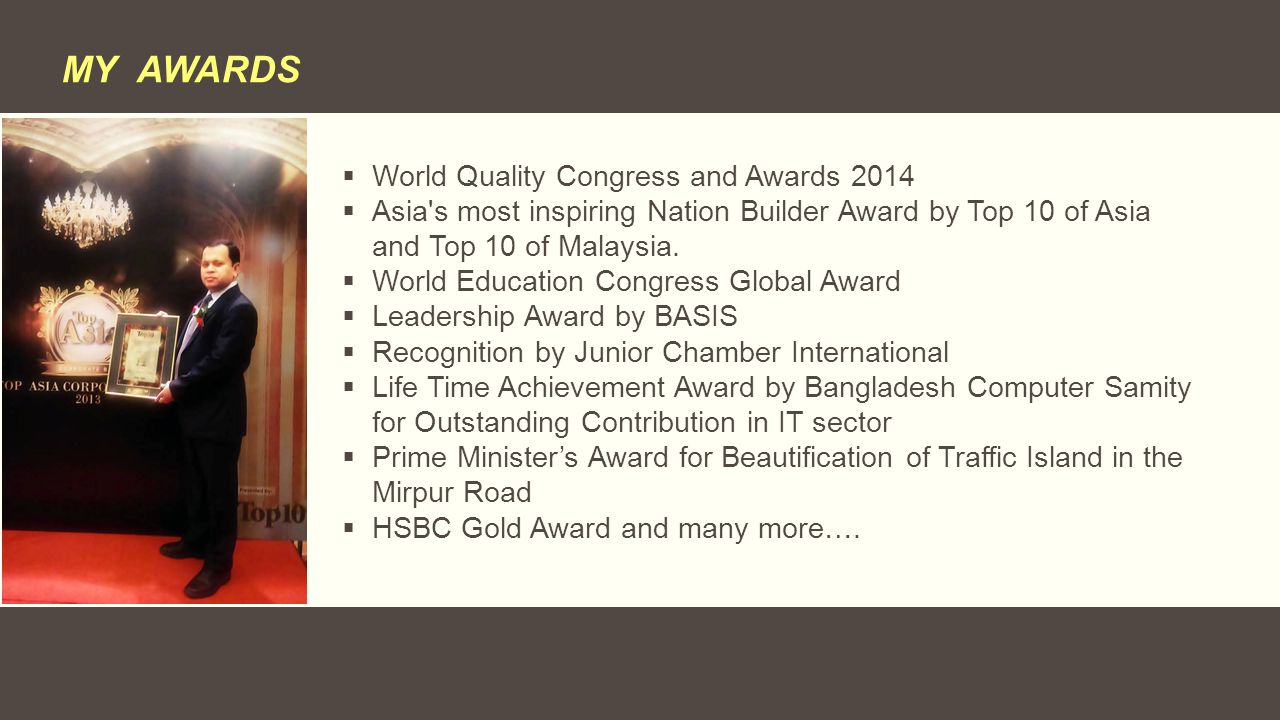 MY AWARDS  World Quality Congress and Awards 2014  Asia's most inspiring Nation Builder Award by Top 10 of Asia and Top 10 of Malaysia.  World Educ
