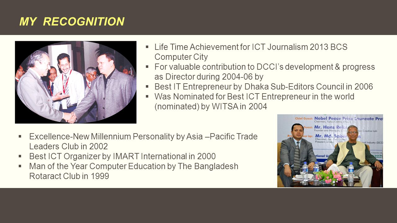 MY RECOGNITION  Life Time Achievement for ICT Journalism 2013 BCS Computer City  For valuable contribution to DCCI's development & progress as Direc