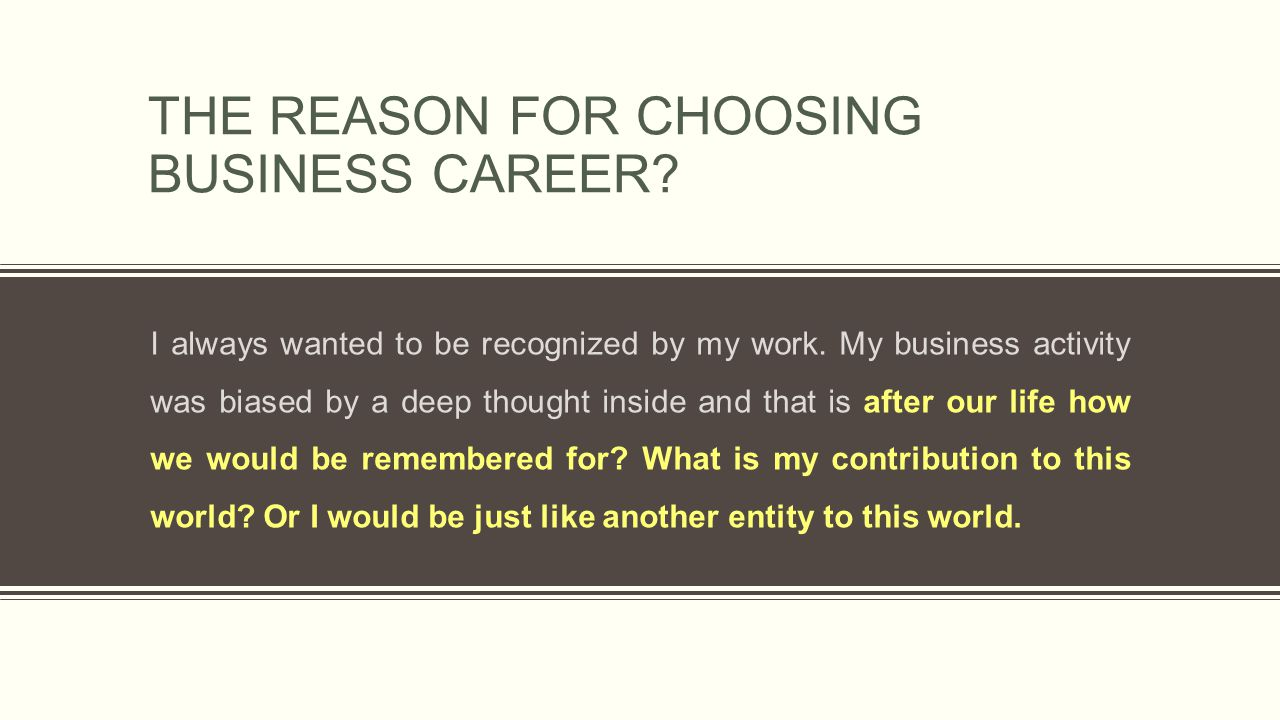 THE REASON FOR CHOOSING BUSINESS CAREER? I always wanted to be recognized by my work. My business activity was biased by a deep thought inside and tha
