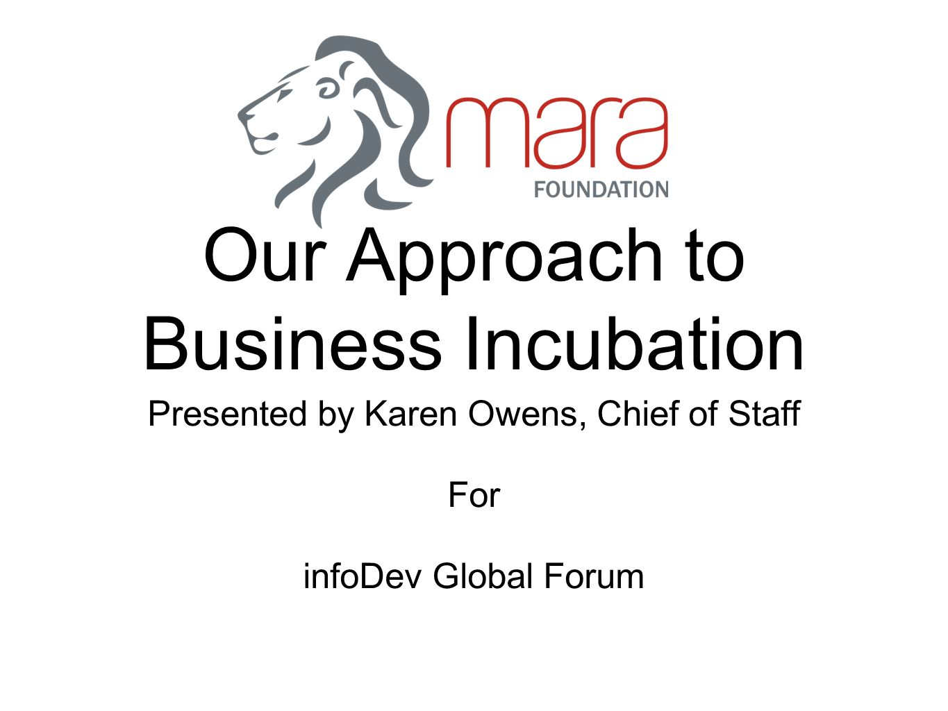Our Approach to Business Incubation Presented by Karen Owens, Chief of Staff For infoDev Global Forum