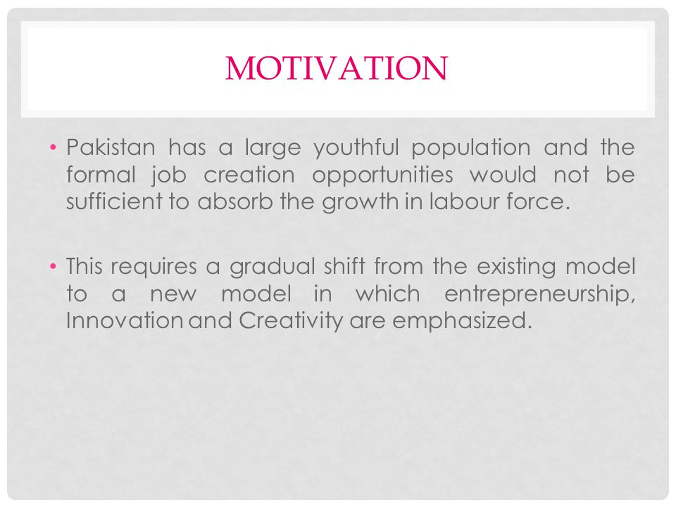 MOTIVATION (CONTD.) As most of the businesses are operating well below their efficiency frontier, attracting University and College educated human resources and equipping them with the tools and skill sets to start their own businesses and create jobs may prove to be a more viable proposition.