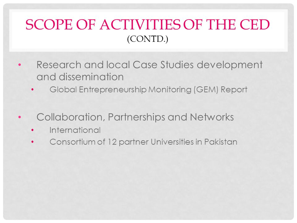 SCOPE OF ACTIVITIES OF THE CED (CONTD.) Research and local Case Studies development and dissemination Global Entrepreneurship Monitoring (GEM) Report Collaboration, Partnerships and Networks International Consortium of 12 partner Universities in Pakistan