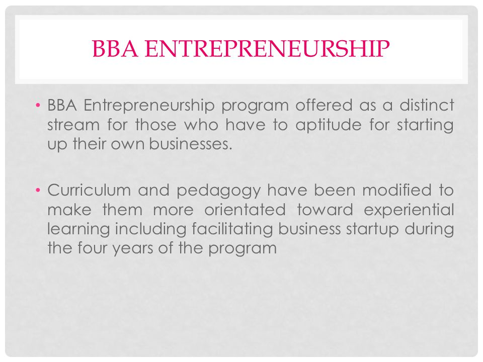 BBA ENTREPRENEURSHIP BBA Entrepreneurship program offered as a distinct stream for those who have to aptitude for starting up their own businesses.