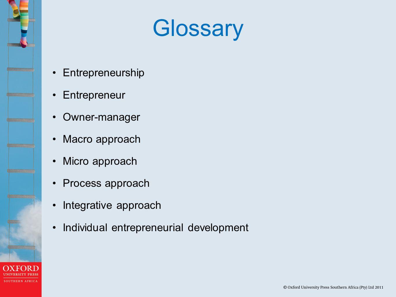 Glossary Entrepreneurship Entrepreneur Owner-manager Macro approach Micro approach Process approach Integrative approach Individual entrepreneurial development