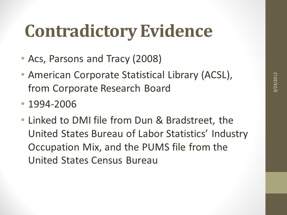 Contradictory Evidence Acs, Parsons and Tracy (2008) American Corporate Statistical Library (ACSL), from Corporate Research Board 1994-2006 Linked to DMI file from Dun & Bradstreet, the United States Bureau of Labor Statistics' Industry Occupation Mix, and the PUMS file from the United States Census Bureau 3/23/2012
