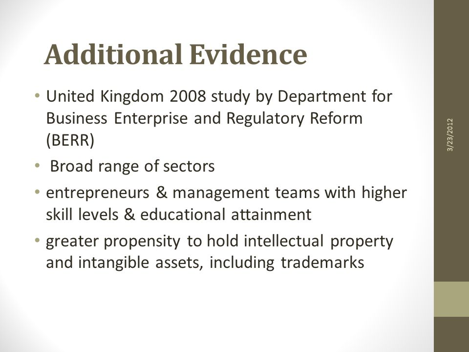 Additional Evidence United Kingdom 2008 study by Department for Business Enterprise and Regulatory Reform (BERR) Broad range of sectors entrepreneurs & management teams with higher skill levels & educational attainment greater propensity to hold intellectual property and intangible assets, including trademarks 3/23/2012