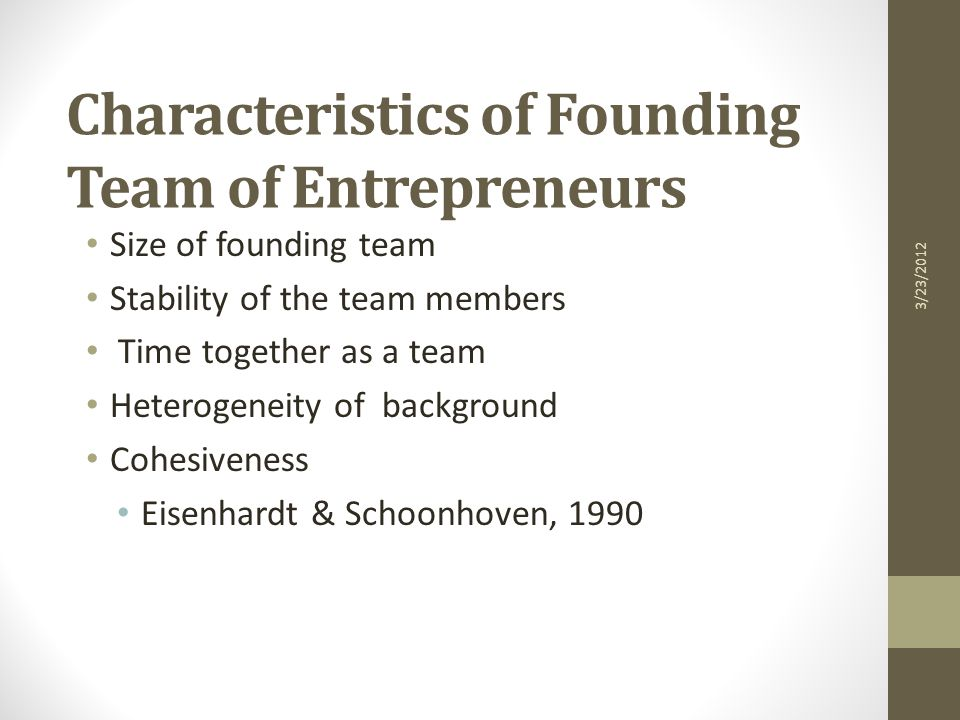 Characteristics of Founding Team of Entrepreneurs Size of founding team Stability of the team members Time together as a team Heterogeneity of background Cohesiveness Eisenhardt & Schoonhoven, 1990 3/23/2012