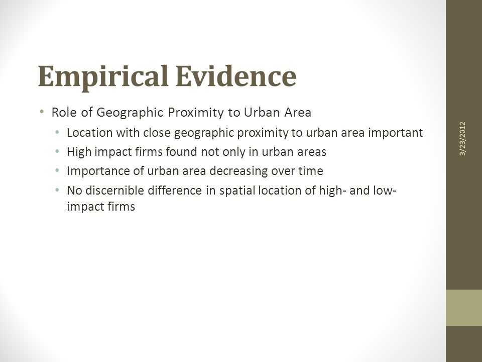 Empirical Evidence Role of Geographic Proximity to Urban Area Location with close geographic proximity to urban area important High impact firms found not only in urban areas Importance of urban area decreasing over time No discernible difference in spatial location of high- and low- impact firms 3/23/2012