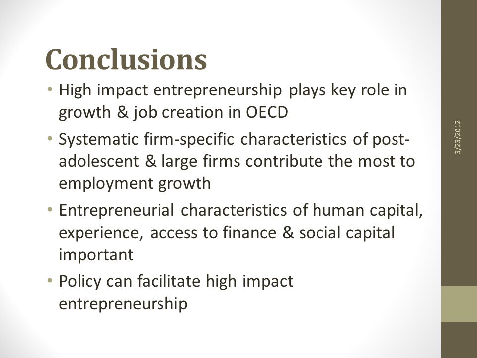 Conclusions High impact entrepreneurship plays key role in growth & job creation in OECD Systematic firm-specific characteristics of post- adolescent & large firms contribute the most to employment growth Entrepreneurial characteristics of human capital, experience, access to finance & social capital important Policy can facilitate high impact entrepreneurship 3/23/2012