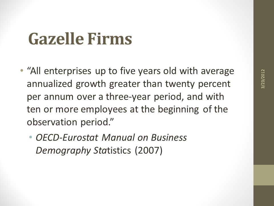 Gazelle Firms All enterprises up to five years old with average annualized growth greater than twenty percent per annum over a three-year period, and with ten or more employees at the beginning of the observation period. OECD-Eurostat Manual on Business Demography Statistics (2007) 3/23/2012
