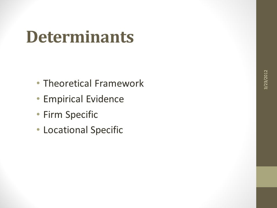 Determinants Theoretical Framework Empirical Evidence Firm Specific Locational Specific 3/23/2012