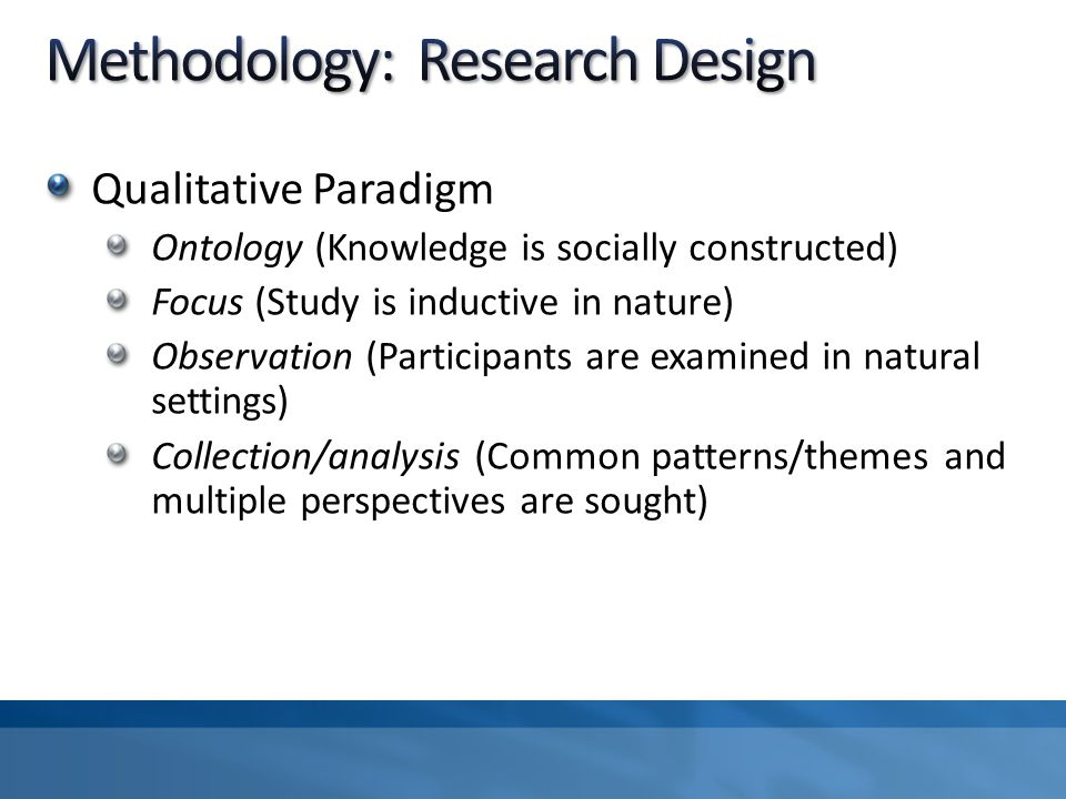 Qualitative Paradigm Ontology (Knowledge is socially constructed) Focus (Study is inductive in nature) Observation (Participants are examined in natural settings) Collection/analysis (Common patterns/themes and multiple perspectives are sought)