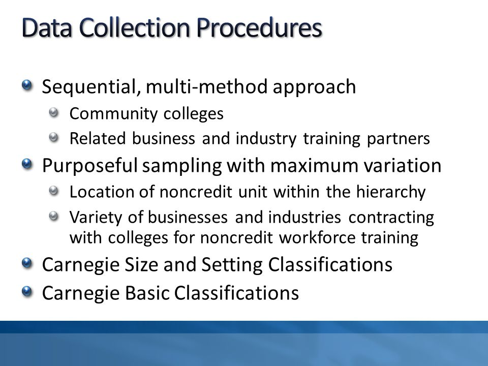 Sequential, multi-method approach Community colleges Related business and industry training partners Purposeful sampling with maximum variation Location of noncredit unit within the hierarchy Variety of businesses and industries contracting with colleges for noncredit workforce training Carnegie Size and Setting Classifications Carnegie Basic Classifications