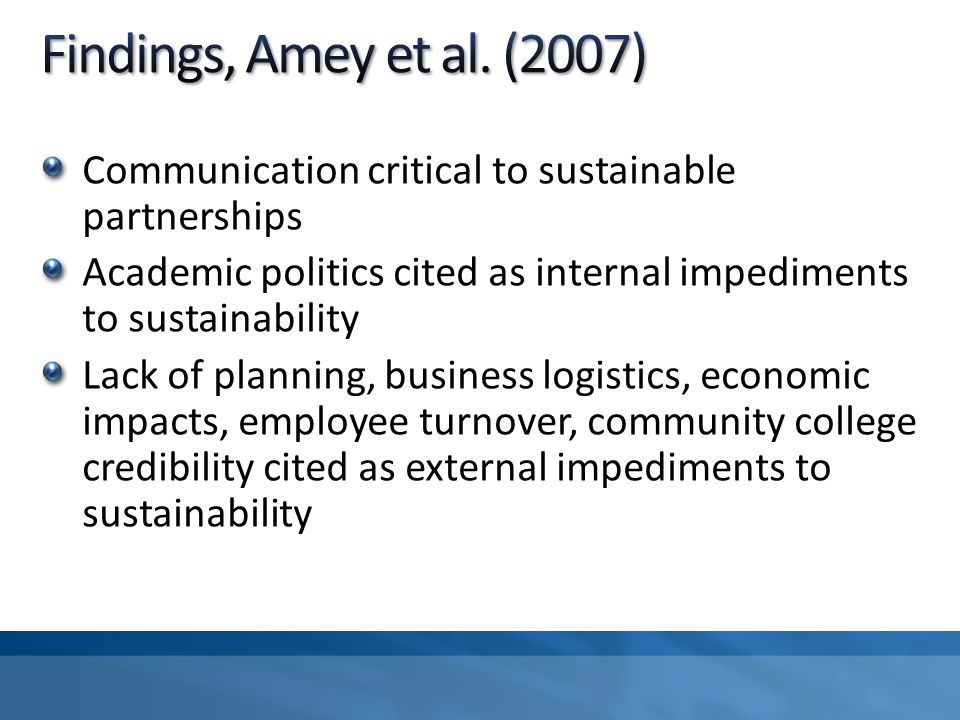 Communication critical to sustainable partnerships Academic politics cited as internal impediments to sustainability Lack of planning, business logistics, economic impacts, employee turnover, community college credibility cited as external impediments to sustainability