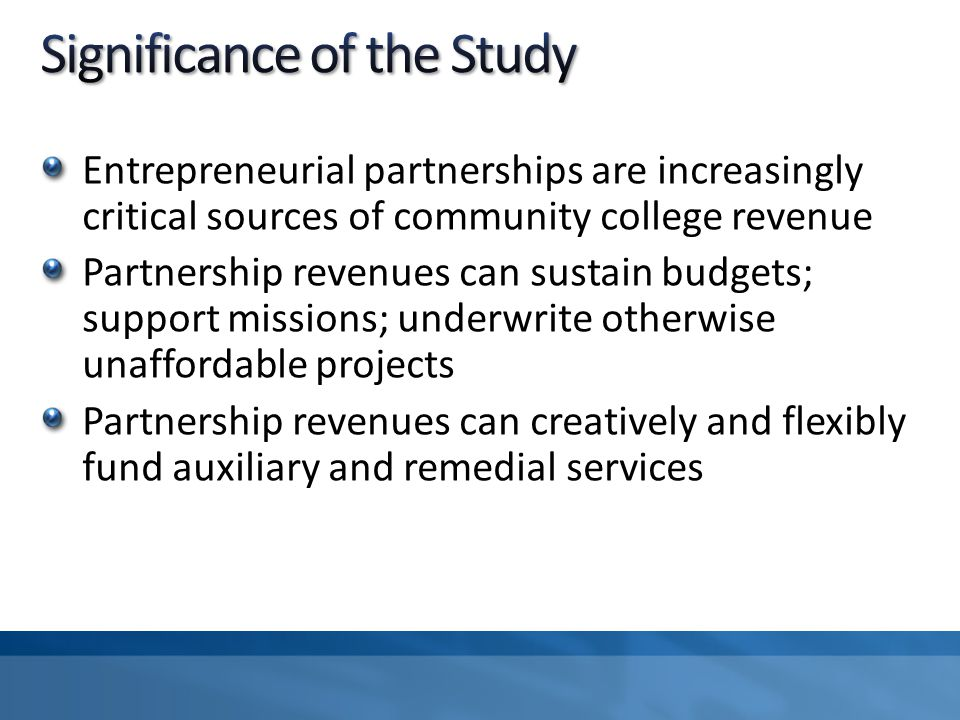 Entrepreneurial partnerships are increasingly critical sources of community college revenue Partnership revenues can sustain budgets; support missions; underwrite otherwise unaffordable projects Partnership revenues can creatively and flexibly fund auxiliary and remedial services