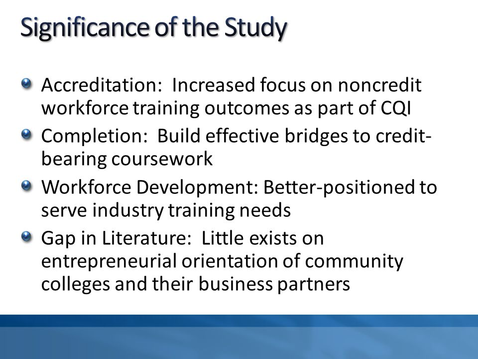 Accreditation: Increased focus on noncredit workforce training outcomes as part of CQI Completion: Build effective bridges to credit- bearing coursework Workforce Development: Better-positioned to serve industry training needs Gap in Literature: Little exists on entrepreneurial orientation of community colleges and their business partners
