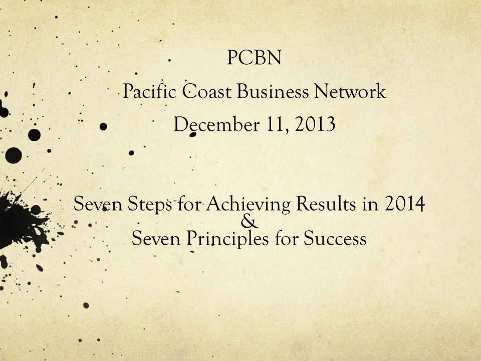 PCBN Pacific Coast Business Network December 11, 2013 Seven Steps for Achieving Results in 2014 & Seven Principles for Success